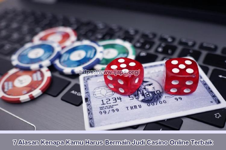 7 Alasan Kenapa Kamu Harus Bermain Judi Casino Online Terbaik